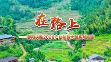 在路上——邵阳决胜2020产业扶贫大型系列报道